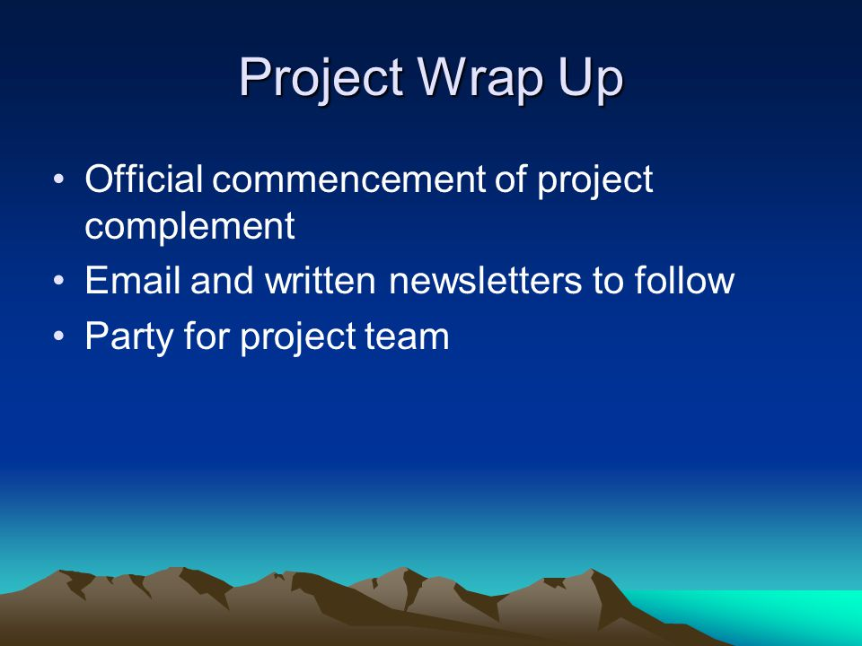 Project Wrap Up Official commencement of project complement Email and written newsletters to follow Party for project team