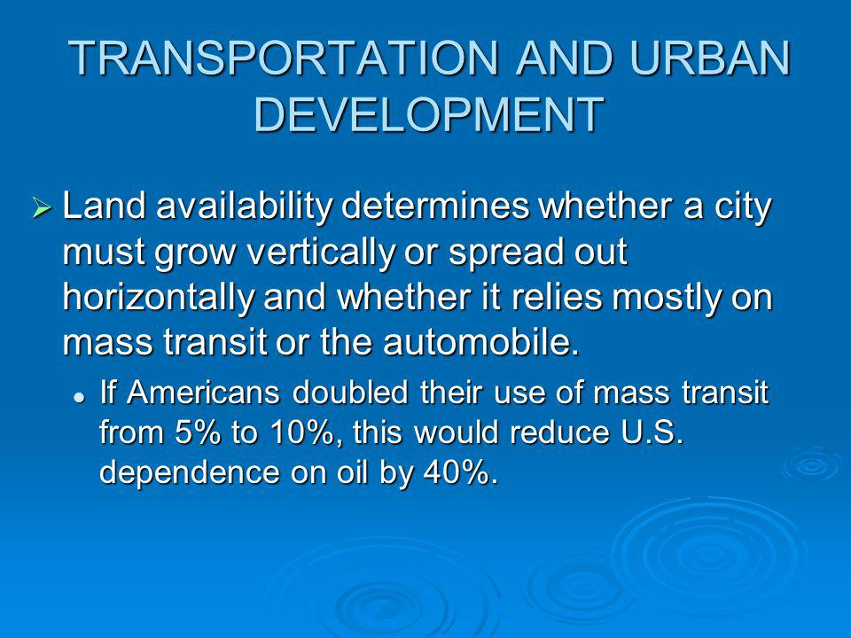 TRANSPORTATION AND URBAN DEVELOPMENT Land availability determines whether a city must grow vertically or spread out horizontally and whether it relies