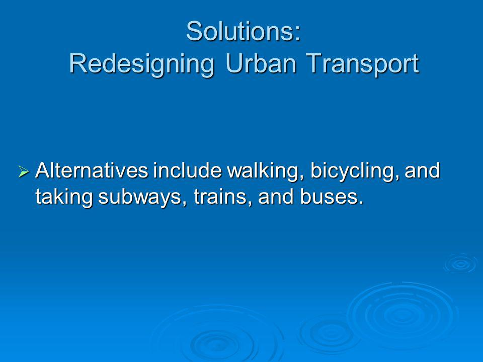 Solutions: Redesigning Urban Transport Alternatives include walking, bicycling, and taking subways, trains, and buses. Alternatives include walking, b