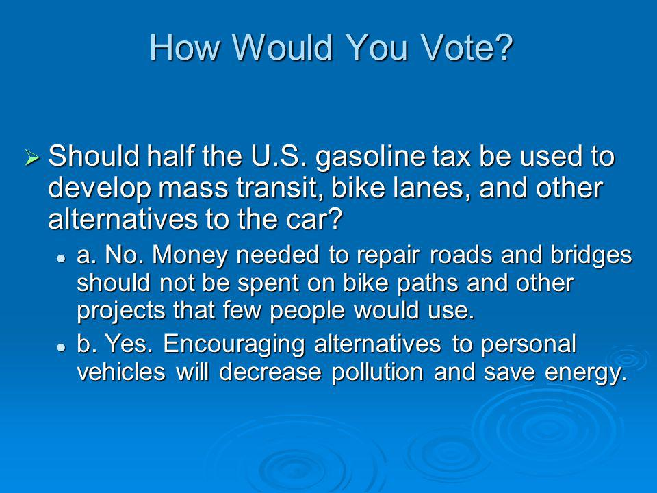 How Would You Vote? Should half the U.S. gasoline tax be used to develop mass transit, bike lanes, and other alternatives to the car? Should half the