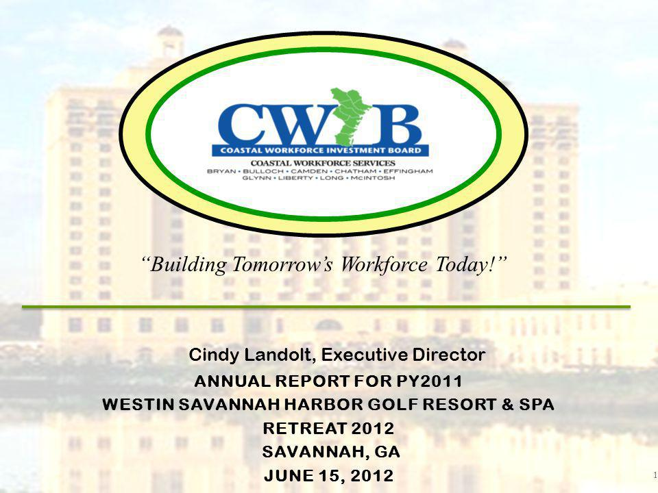 ANNUAL REPORT FOR PY2011 WESTIN SAVANNAH HARBOR GOLF RESORT & SPA RETREAT 2012 SAVANNAH, GA JUNE 15, 2012 1 Cindy Landolt, Executive Director Building Tomorrows Workforce Today!