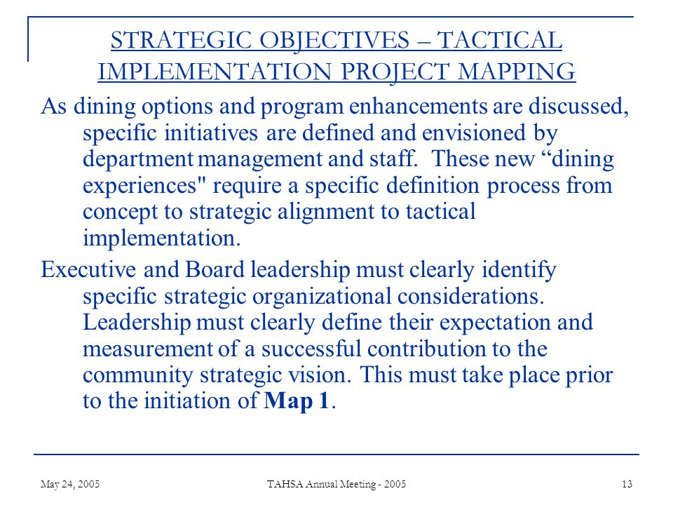 May 24, 2005 TAHSA Annual Meeting - 2005 13 STRATEGIC OBJECTIVES – TACTICAL IMPLEMENTATION PROJECT MAPPING As dining options and program enhancements are discussed, specific initiatives are defined and envisioned by department management and staff.
