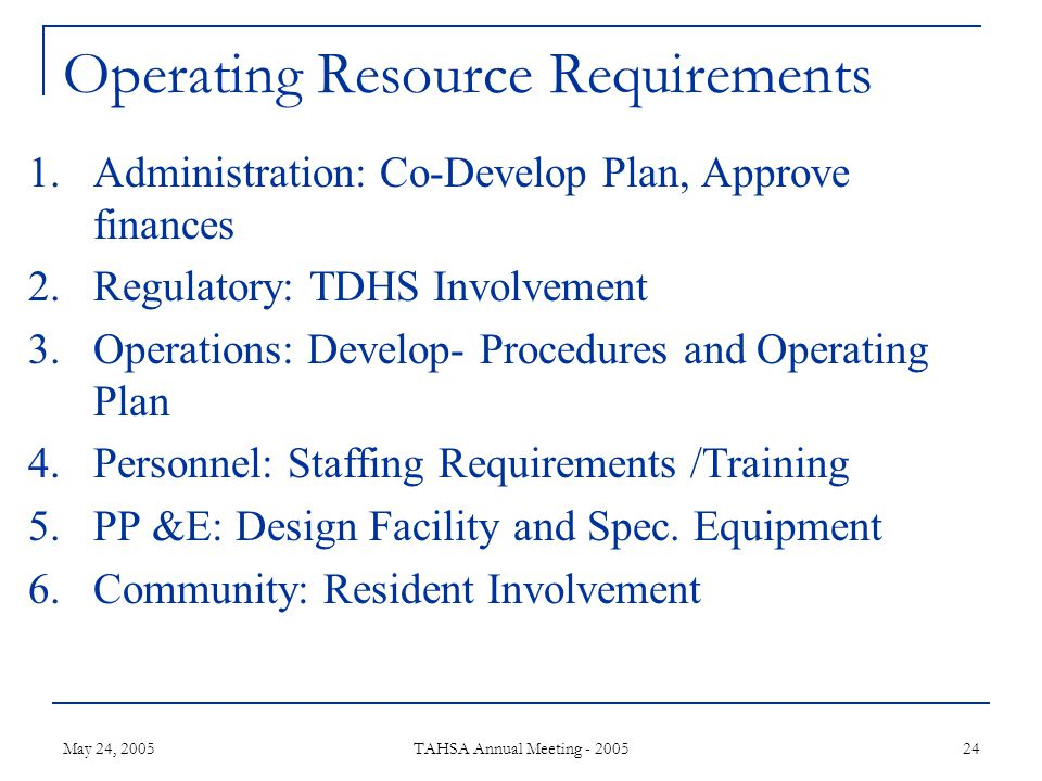 May 24, 2005 TAHSA Annual Meeting - 2005 24 Operating Resource Requirements 1.Administration: Co-Develop Plan, Approve finances 2.Regulatory: TDHS Involvement 3.Operations: Develop- Procedures and Operating Plan 4.Personnel: Staffing Requirements /Training 5.PP &E: Design Facility and Spec.