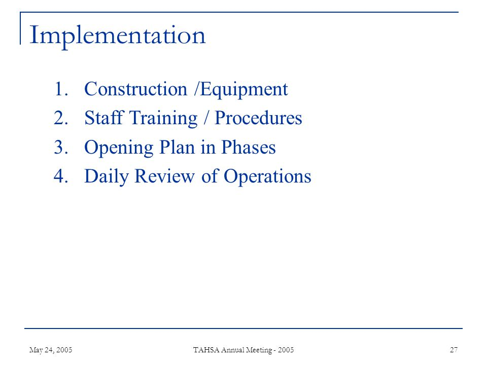 May 24, 2005 TAHSA Annual Meeting - 2005 27 Implementation 1.Construction /Equipment 2.Staff Training / Procedures 3.Opening Plan in Phases 4.Daily Review of Operations