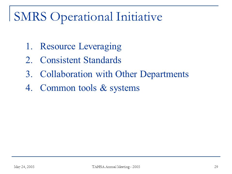 May 24, 2005 TAHSA Annual Meeting - 2005 29 SMRS Operational Initiative 1.Resource Leveraging 2.Consistent Standards 3.Collaboration with Other Departments 4.Common tools & systems
