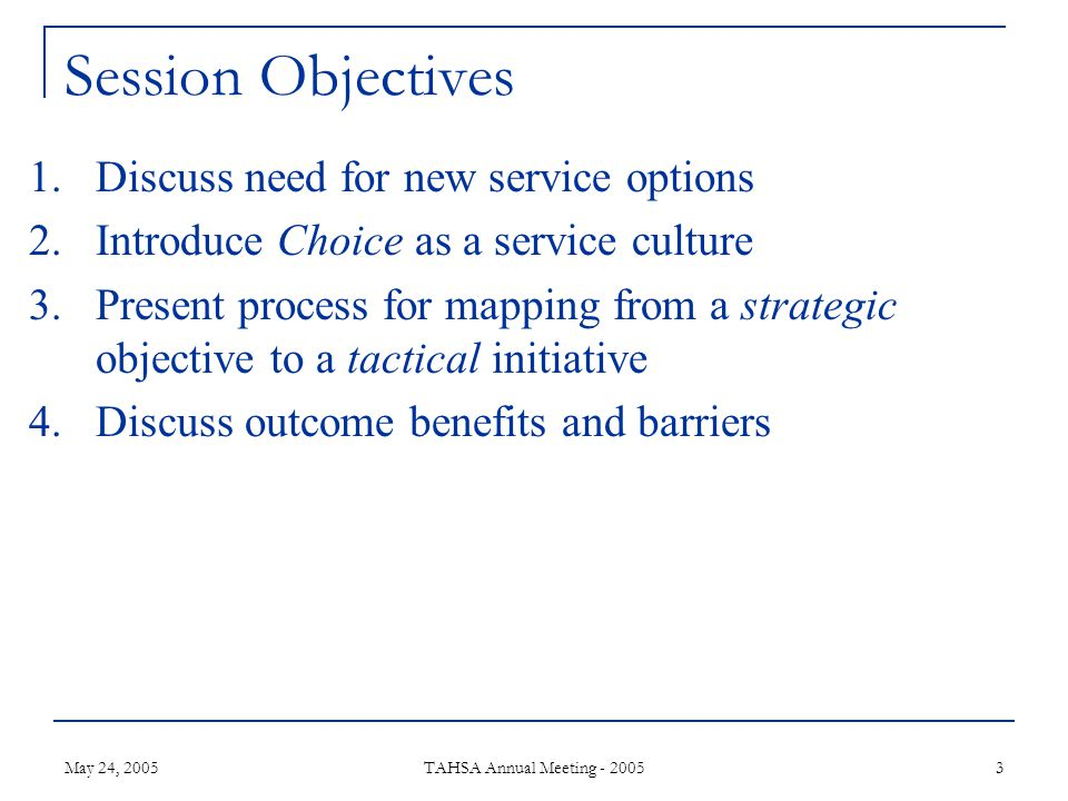May 24, 2005 TAHSA Annual Meeting - 2005 3 Session Objectives 1.Discuss need for new service options 2.Introduce Choice as a service culture 3.Present process for mapping from a strategic objective to a tactical initiative 4.Discuss outcome benefits and barriers