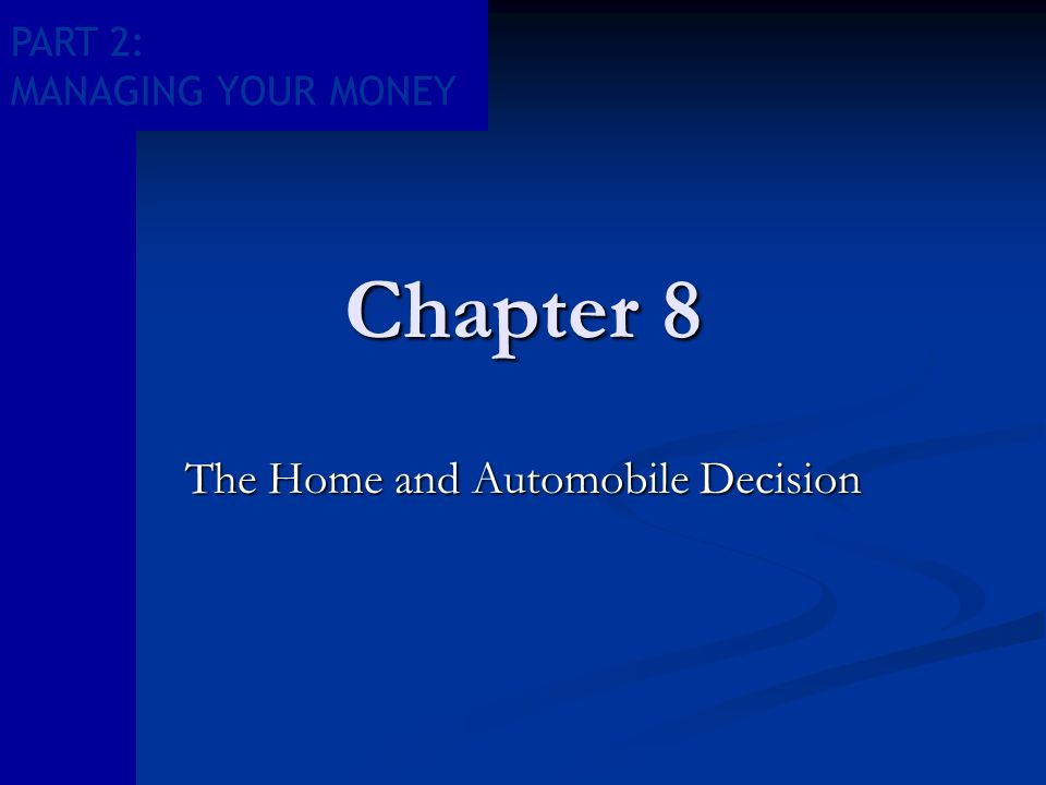 PART 2: MANAGING YOUR MONEY Chapter 8 The Home and Automobile Decision
