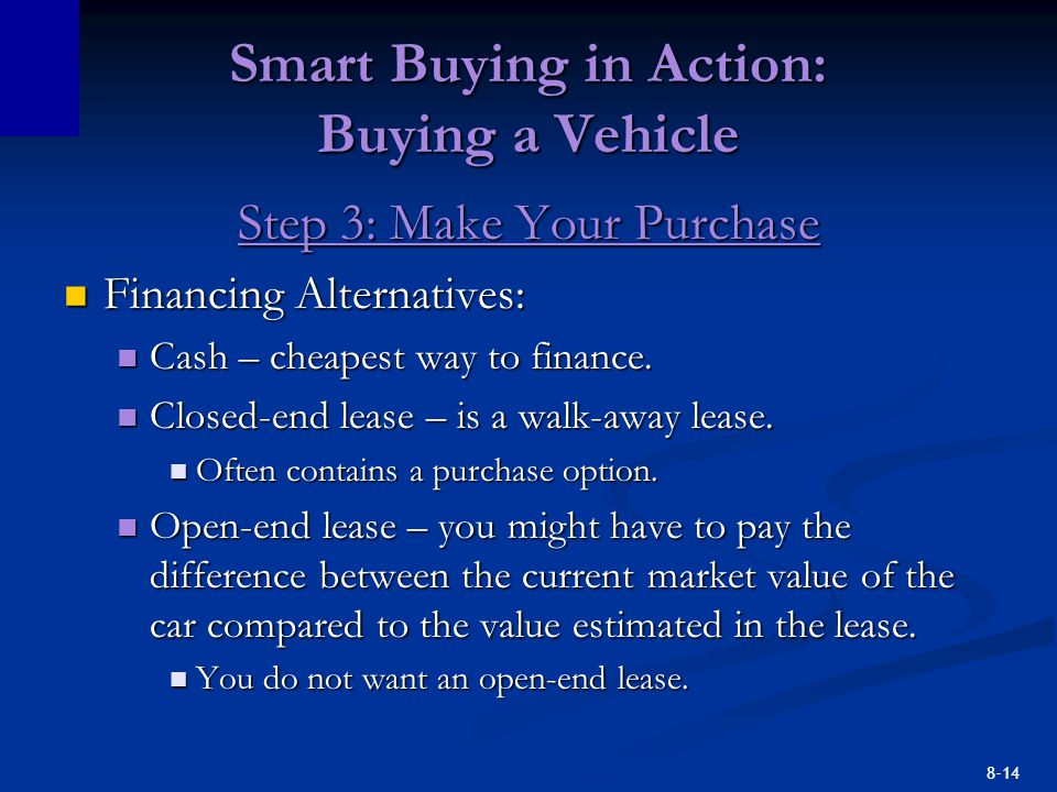 8-14 Smart Buying in Action: Buying a Vehicle Step 3: Make Your Purchase Financing Alternatives: Financing Alternatives: Cash – cheapest way to finance.