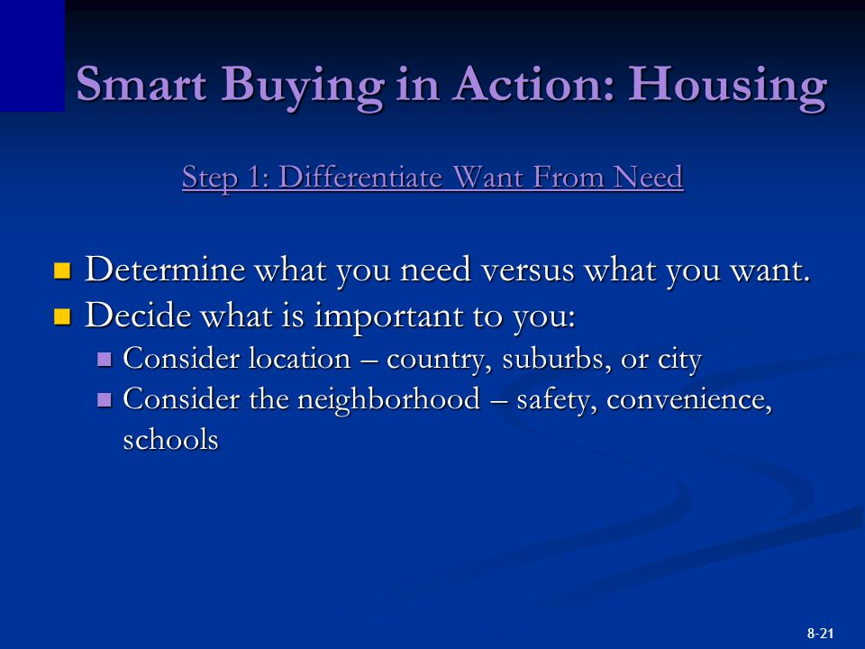 8-21 Smart Buying in Action: Housing Step 1: Differentiate Want From Need Determine what you need versus what you want.