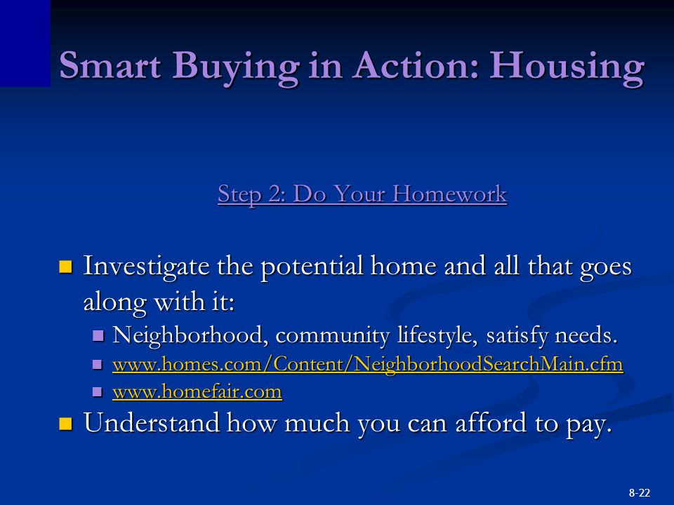 8-22 Smart Buying in Action: Housing Step 2: Do Your Homework Investigate the potential home and all that goes along with it: Investigate the potential home and all that goes along with it: Neighborhood, community lifestyle, satisfy needs.