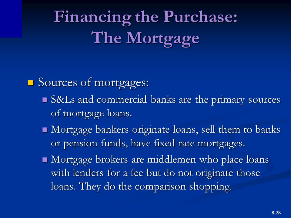 8-28 Financing the Purchase: The Mortgage Sources of mortgages: Sources of mortgages: S&Ls and commercial banks are the primary sources of mortgage lo
