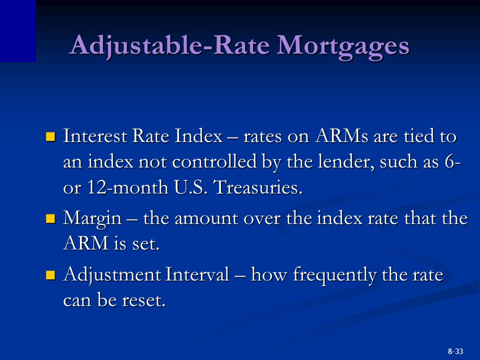 8-33 Adjustable-Rate Mortgages Interest Rate Index – rates on ARMs are tied to an index not controlled by the lender, such as 6- or 12-month U.S.