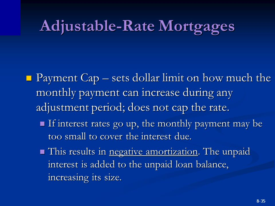 8-35 Adjustable-Rate Mortgages Payment Cap – sets dollar limit on how much the monthly payment can increase during any adjustment period; does not cap