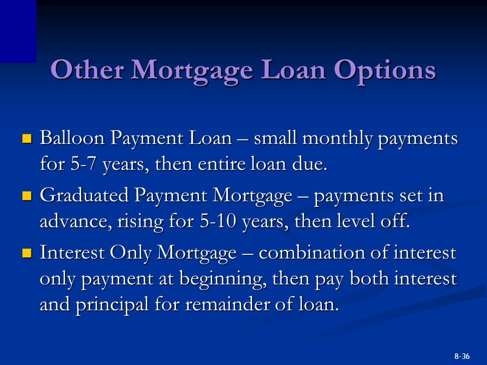 8-36 Other Mortgage Loan Options Balloon Payment Loan – small monthly payments for 5-7 years, then entire loan due. Balloon Payment Loan – small month