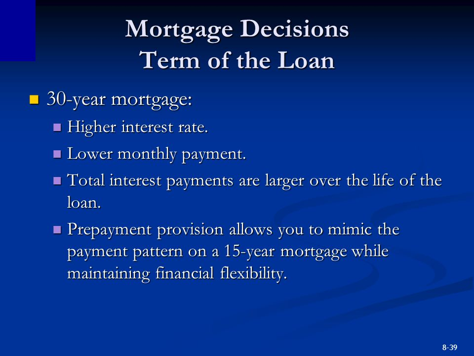 8-39 Mortgage Decisions Term of the Loan 30-year mortgage: 30-year mortgage: Higher interest rate. Higher interest rate. Lower monthly payment. Lower