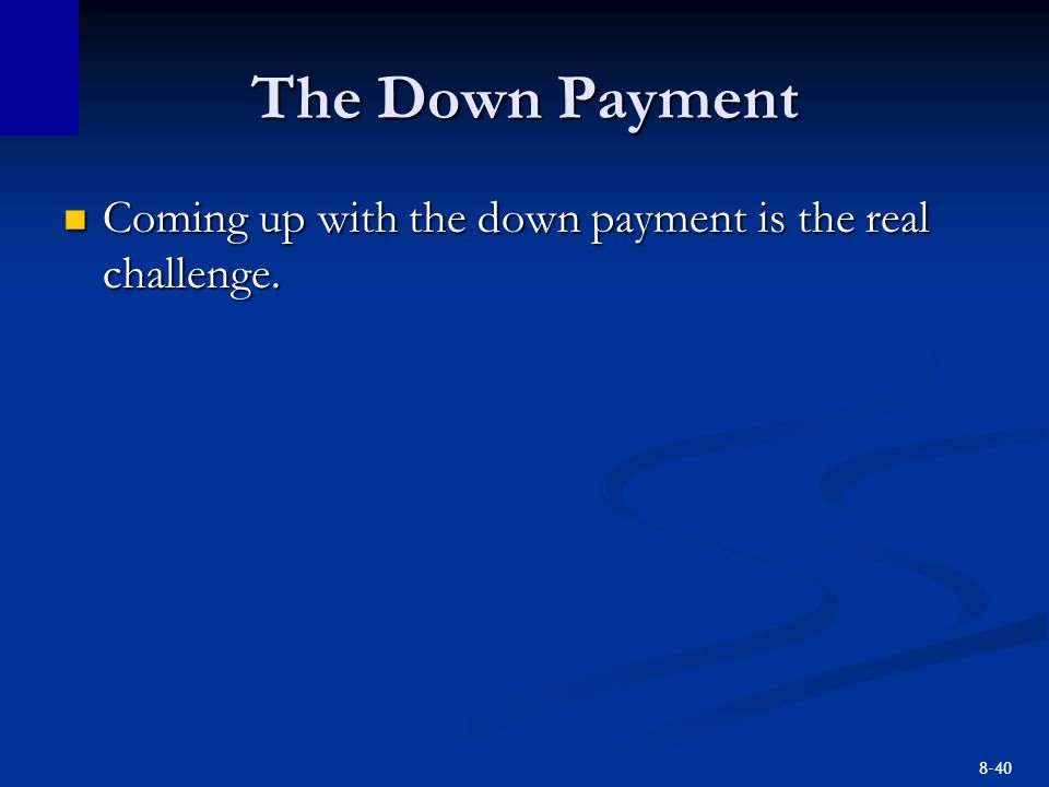 8-40 The Down Payment Coming up with the down payment is the real challenge.