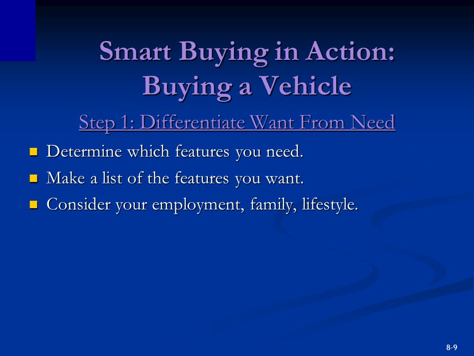 8-9 Smart Buying in Action: Buying a Vehicle Step 1: Differentiate Want From Need Determine which features you need. Determine which features you need