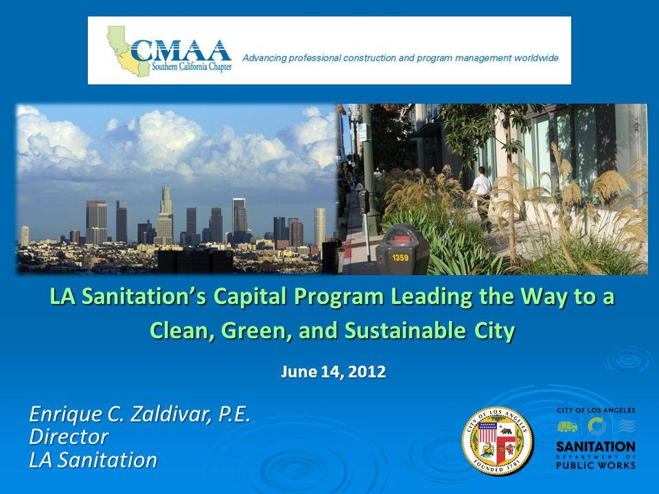 LA Sanitations Capital Program Leading the Way to a Clean, Green, and Sustainable City Enrique C. Zaldivar, P.E. Director LA Sanitation June 14, 2012