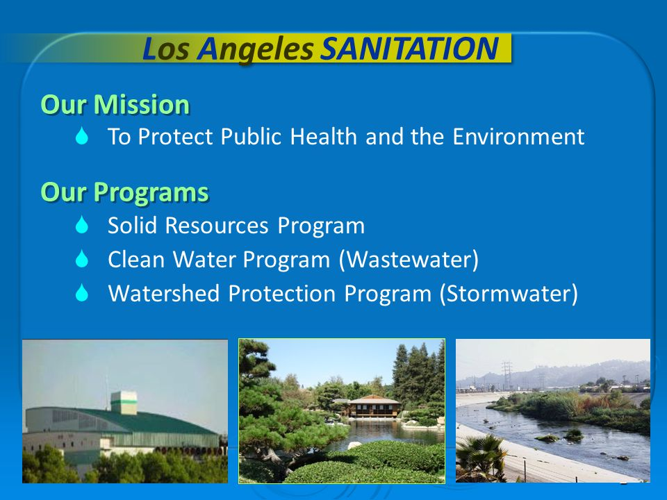 2 Los Angeles SANITATION Our Mission Our Programs Solid Resources Program Clean Water Program (Wastewater) Watershed Protection Program (Stormwater) T