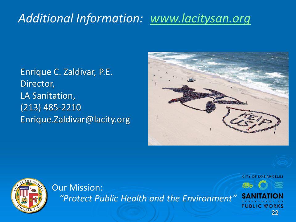 22 Enrique C. Zaldivar, P.E. Director, LA Sanitation, (213) 485-2210 Enrique.Zaldivar@lacity.org Our Mission: Protect Public Health and the Environmen