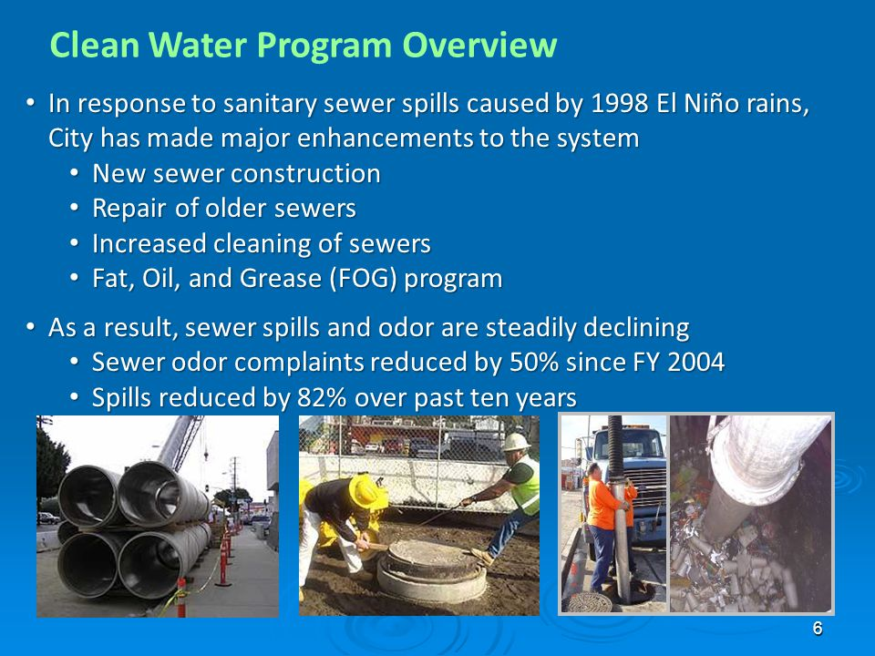 6 In response to sanitary sewer spills caused by 1998 El Niño rains, City has made major enhancements to the system In response to sanitary sewer spills caused by 1998 El Niño rains, City has made major enhancements to the system New sewer construction New sewer construction Repair of older sewers Repair of older sewers Increased cleaning of sewers Increased cleaning of sewers Fat, Oil, and Grease (FOG) program Fat, Oil, and Grease (FOG) program As a result, sewer spills and odor are steadily declining As a result, sewer spills and odor are steadily declining Sewer odor complaints reduced by 50% since FY 2004 Sewer odor complaints reduced by 50% since FY 2004 Spills reduced by 82% over past ten years Spills reduced by 82% over past ten years
