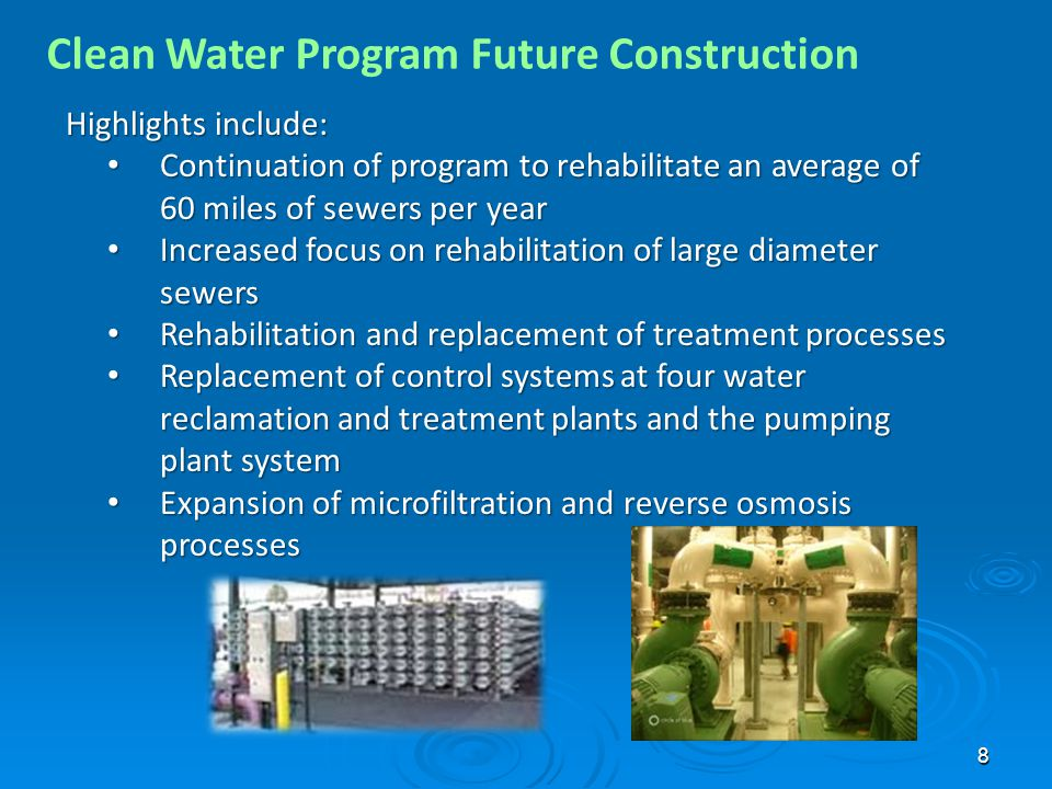 8 Clean Water Program Future Construction Highlights include: Continuation of program to rehabilitate an average of 60 miles of sewers per year Continuation of program to rehabilitate an average of 60 miles of sewers per year Increased focus on rehabilitation of large diameter sewers Increased focus on rehabilitation of large diameter sewers Rehabilitation and replacement of treatment processes Rehabilitation and replacement of treatment processes Replacement of control systems at four water reclamation and treatment plants and the pumping plant system Replacement of control systems at four water reclamation and treatment plants and the pumping plant system Expansion of microfiltration and reverse osmosis processes Expansion of microfiltration and reverse osmosis processes