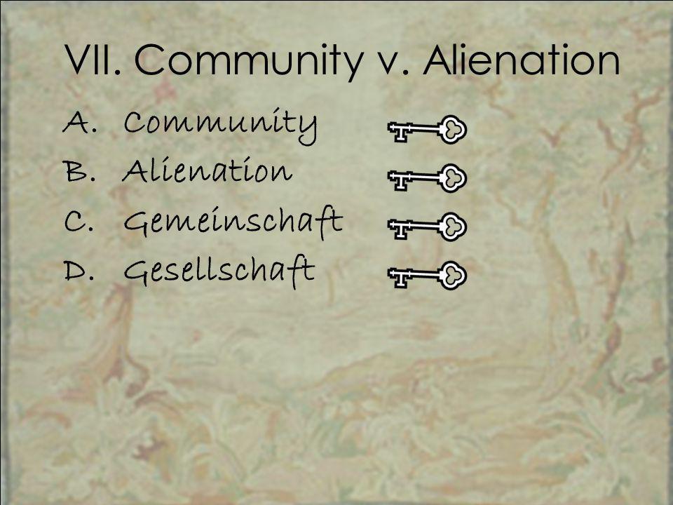 VII. Community v. Alienation A.Community B.Alienation C.Gemeinschaft D.Gesellschaft