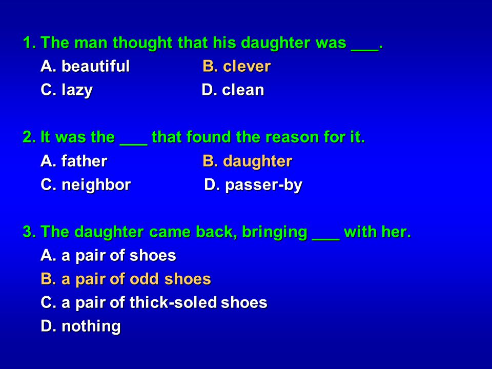 1. The man thought that his daughter was ___. A. beautiful B. clever A. beautiful B. clever C. lazy D. clean C. lazy D. clean 2. It was the ___ that f