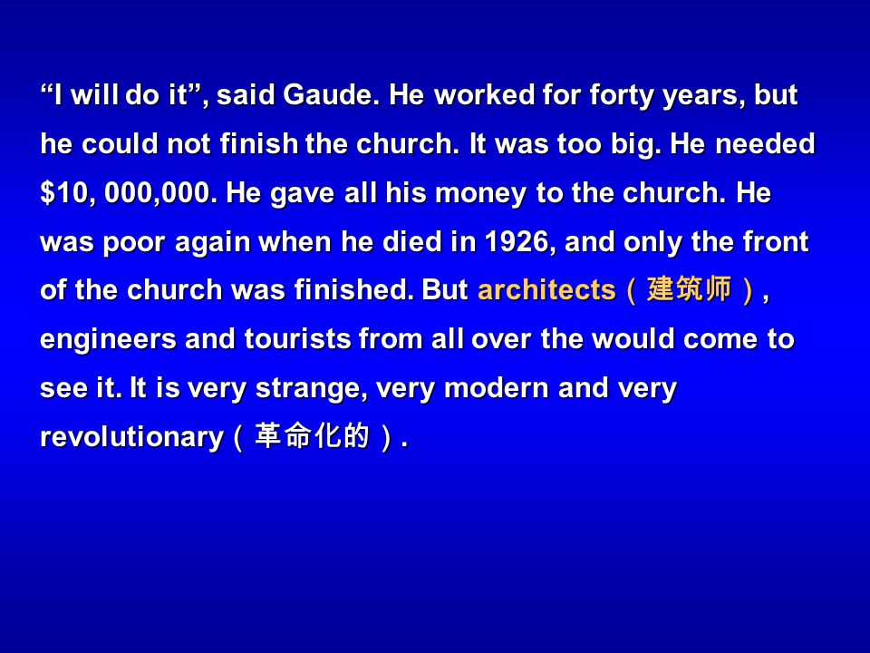 I will do it, said Gaude. He worked for forty years, but he could not finish the church. It was too big. He needed $10, 000,000. He gave all his money