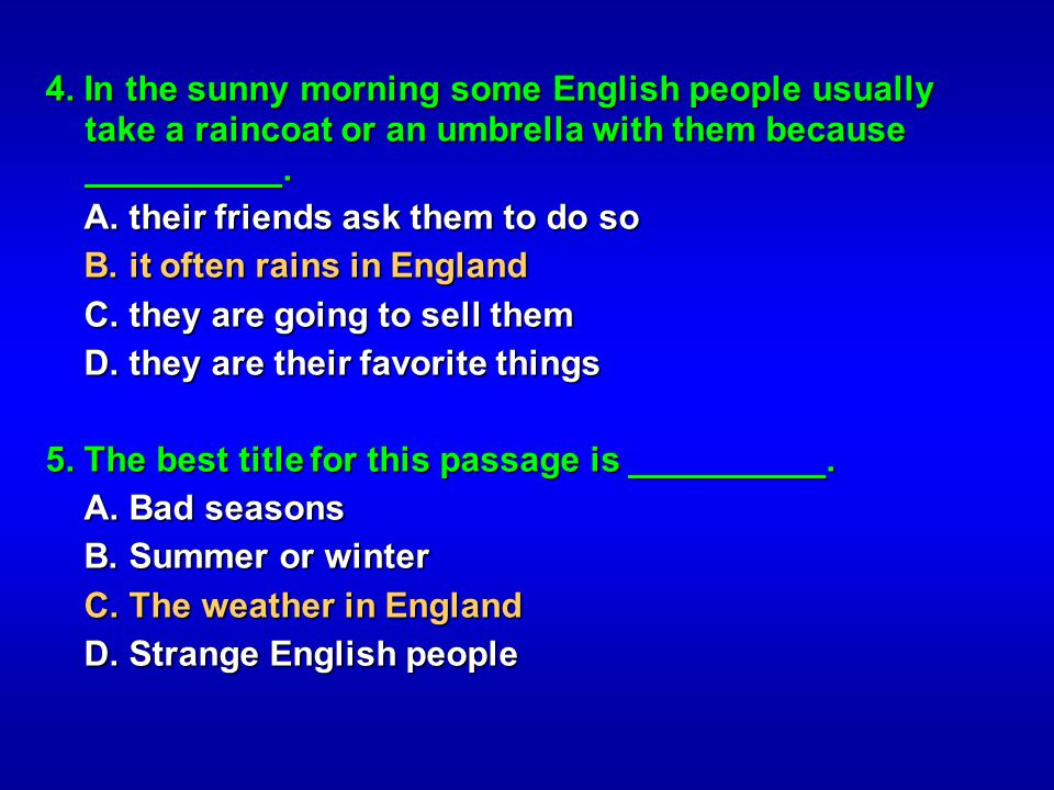 4. In the sunny morning some English people usually take a raincoat or an umbrella with them because __________. A. their friends ask them to do so A.