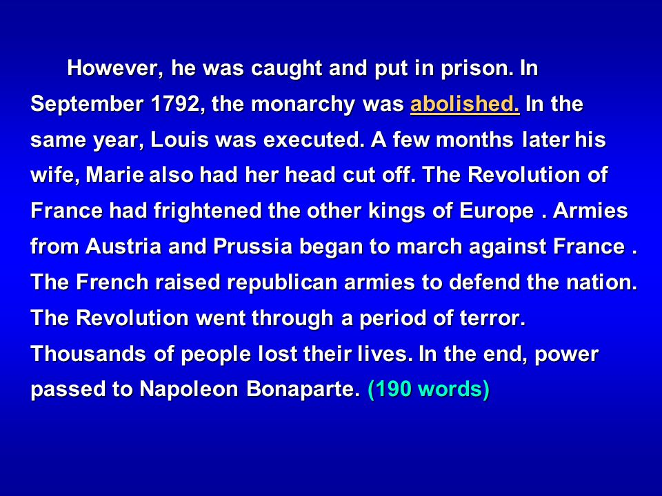 However, he was caught and put in prison. In September 1792, the monarchy was abolished. In the same year, Louis was executed. A few months later his