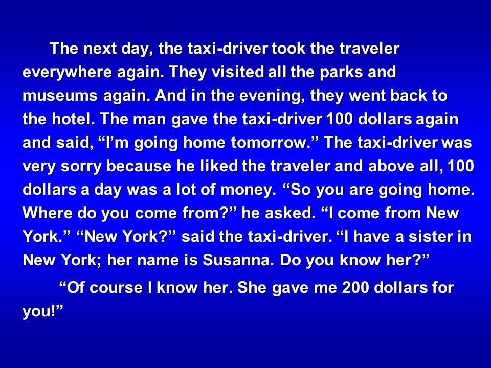 The next day, the taxi-driver took the traveler everywhere again. They visited all the parks and museums again. And in the evening, they went back to