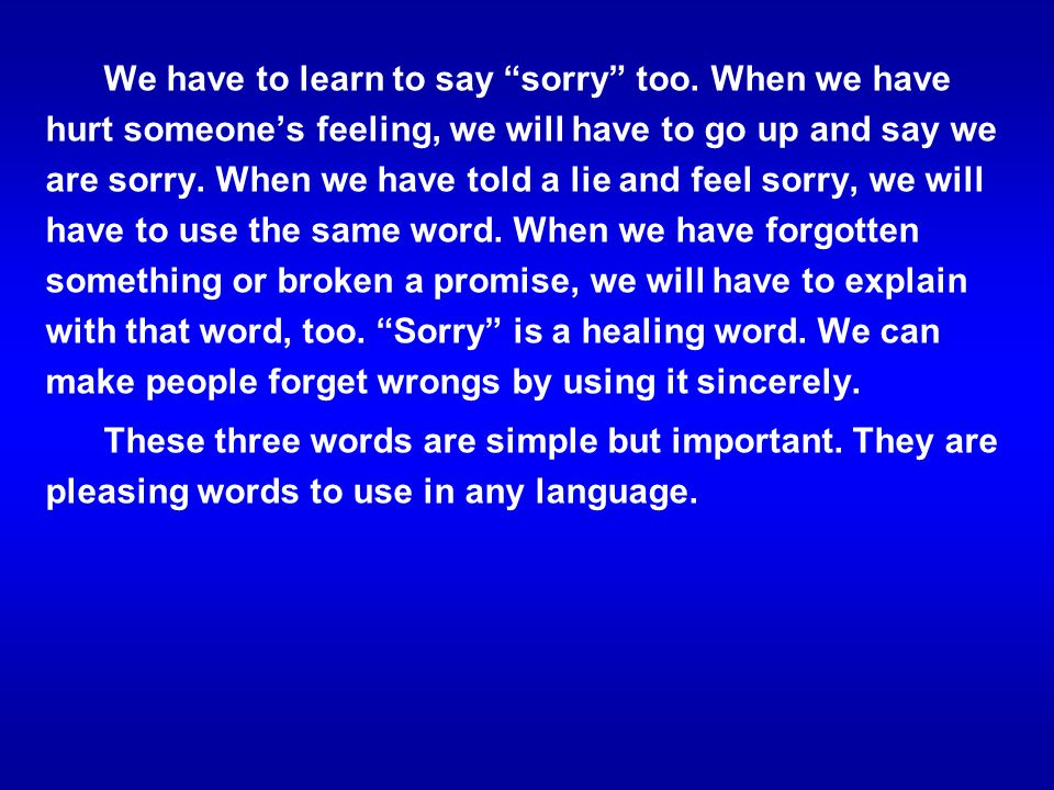 We have to learn to say sorry too. When we have hurt someones feeling, we will have to go up and say we are sorry. When we have told a lie and feel so