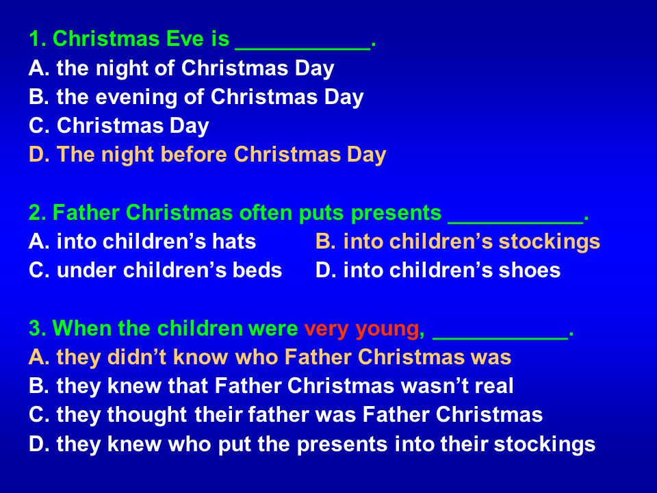 1. Christmas Eve is ___________. A. the night of Christmas Day B. the evening of Christmas Day C. Christmas Day D. The night before Christmas Day 2. F
