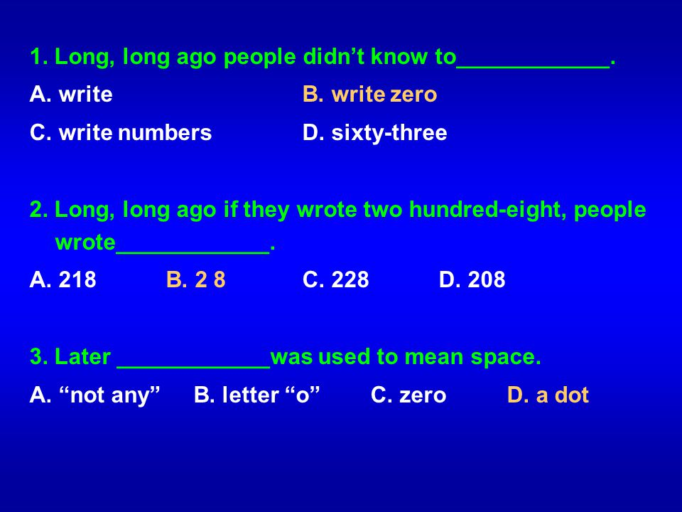 1. Long, long ago people didnt know to____________. A. writeB. write zero C. write numbersD. sixty-three 2. Long, long ago if they wrote two hundred-e