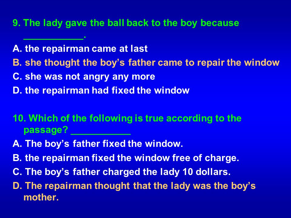 9. The lady gave the ball back to the boy because ___________. A. the repairman came at last B. she thought the boys father came to repair the window