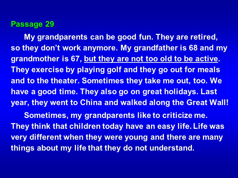 Passage 29 My grandparents can be good fun. They are retired, so they dont work anymore. My grandfather is 68 and my grandmother is 67, but they are n