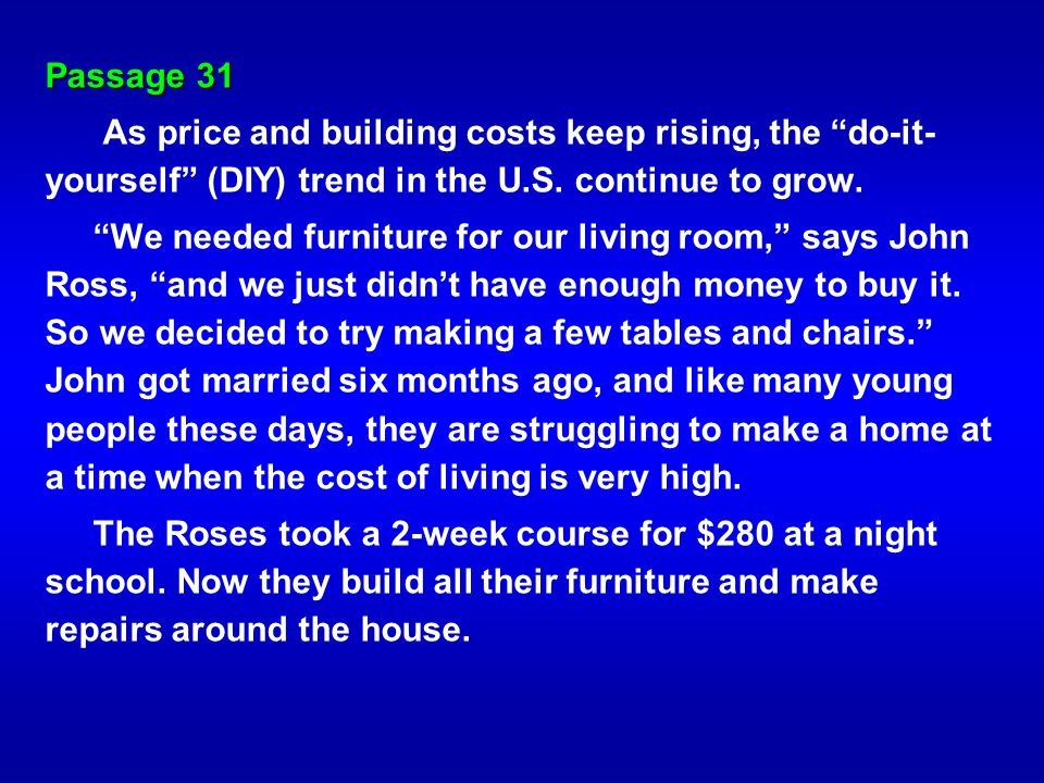 Passage 31 As price and building costs keep rising, the do-it- yourself (DIY) trend in the U.S. continue to grow. We needed furniture for our living r