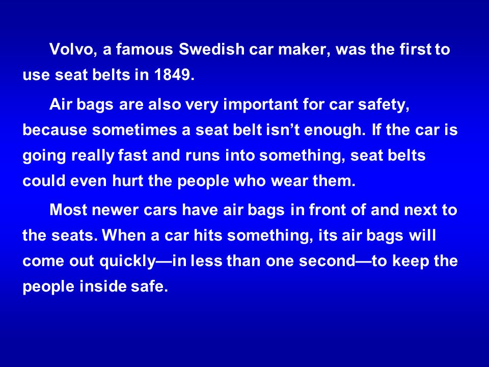 Volvo, a famous Swedish car maker, was the first to use seat belts in 1849. Air bags are also very important for car safety, because sometimes a seat