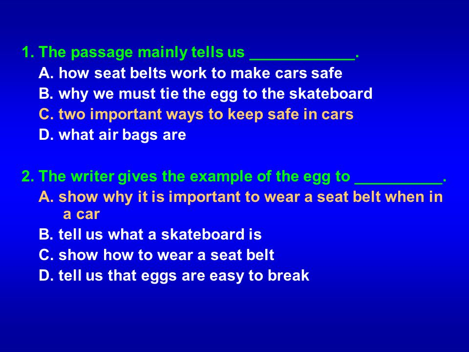 1. The passage mainly tells us ____________. A. how seat belts work to make cars safe B. why we must tie the egg to the skateboard C. two important wa