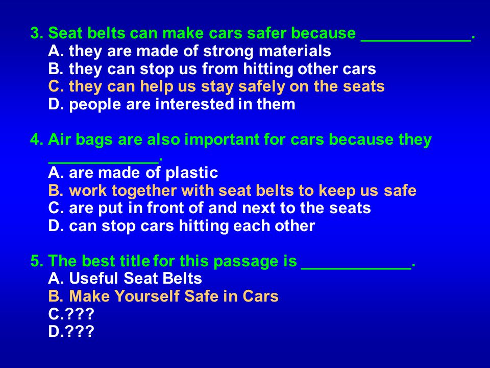 3. Seat belts can make cars safer because ____________. A. they are made of strong materials B. they can stop us from hitting other cars C. they can h