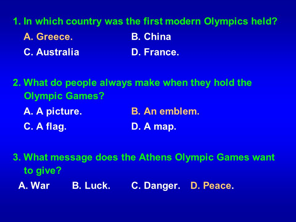 1. In which country was the first modern Olympics held? A. Greece.B. China C. AustraliaD. France. 2. What do people always make when they hold the Oly