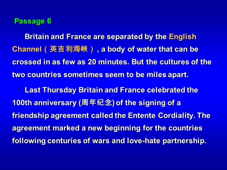 Passage 6 Britain and France are separated by the English Channel, a body of water that can be crossed in as few as 20 minutes. But the cultures of th