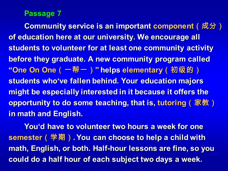 Passage 7 Community service is an important component of education here at our university. We encourage all students to volunteer for at least one com