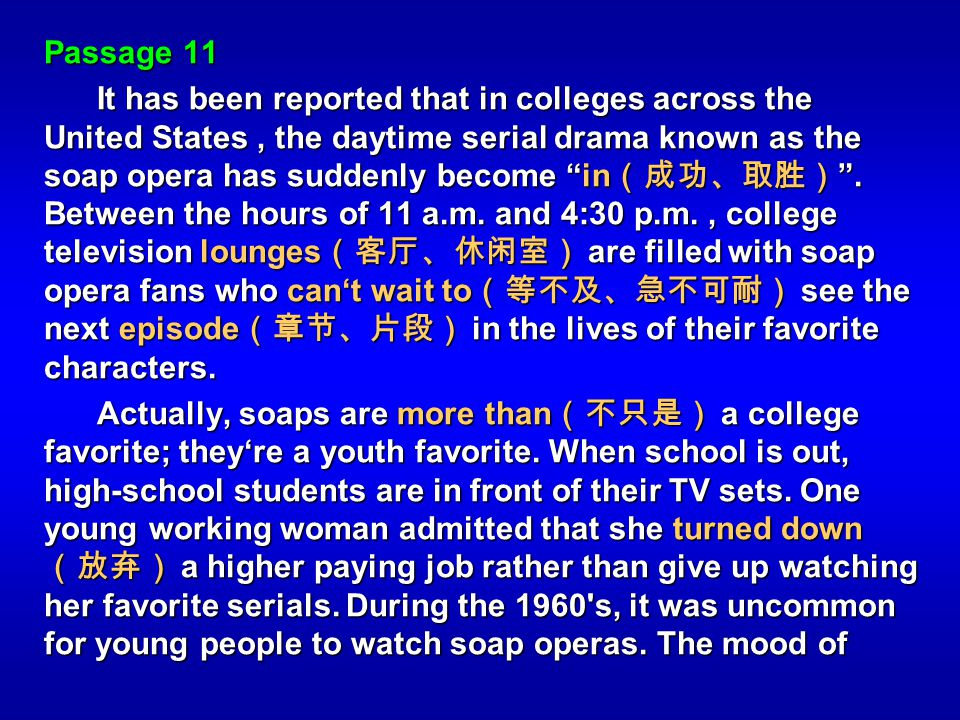 Passage 11 It has been reported that in colleges across the United States, the daytime serial drama known as the soap opera has suddenly become in. Be