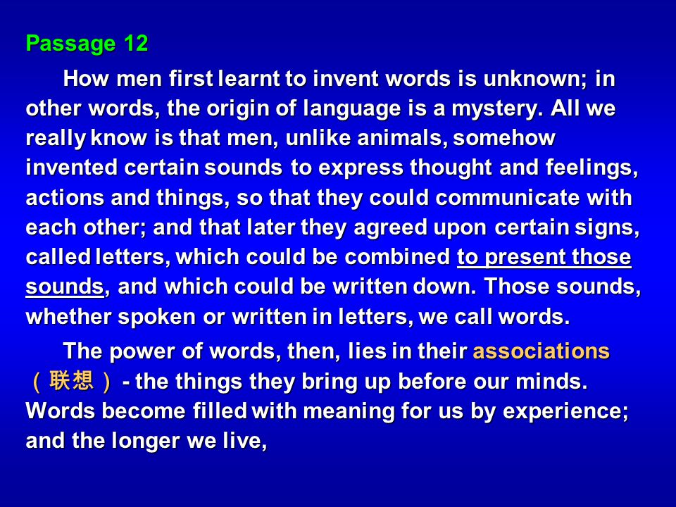 Passage 12 How men first learnt to invent words is unknown; in other words, the origin of language is a mystery. All we really know is that men, unlik