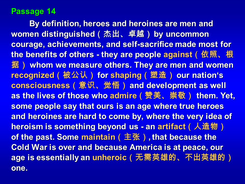 Passage 14 By definition, heroes and heroines are men and women distinguished by uncommon courage, achievements, and self-sacrifice made most for the