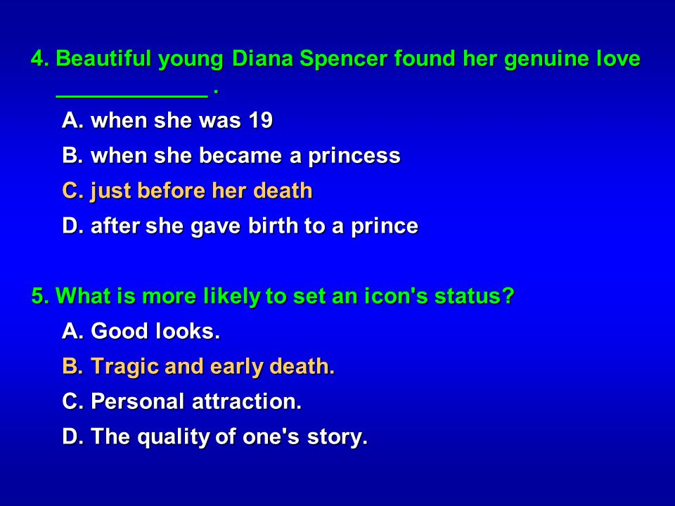 4. Beautiful young Diana Spencer found her genuine love ____________. A. when she was 19 A. when she was 19 B. when she became a princess B. when she