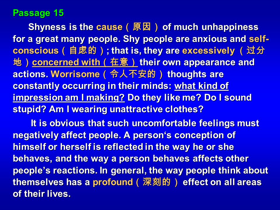 Passage 15 Shyness is the cause of much unhappiness for a great many people. Shy people are anxious and self- conscious ; that is, they are excessivel