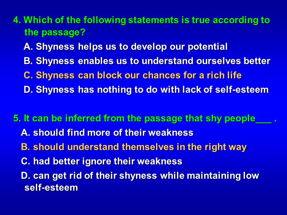 4. Which of the following statements is true according to the passage? A. Shyness helps us to develop our potential A. Shyness helps us to develop our